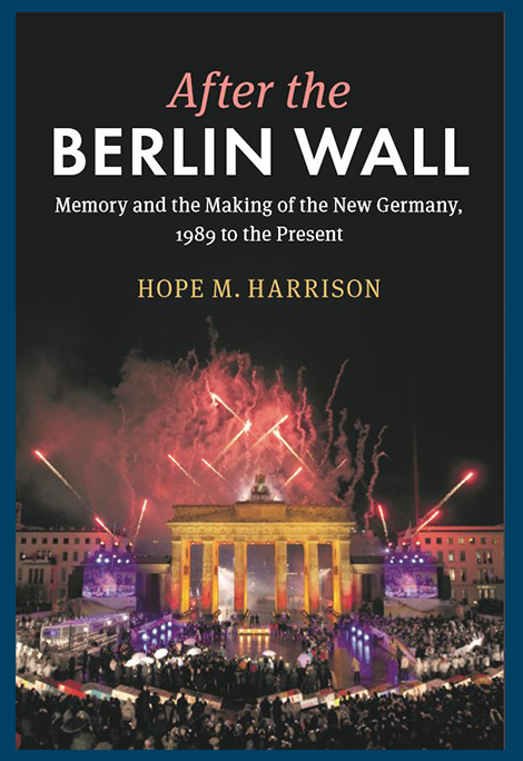 After the Berlin Wall: Memory and the Making of the New Germany, 1989 to the Present