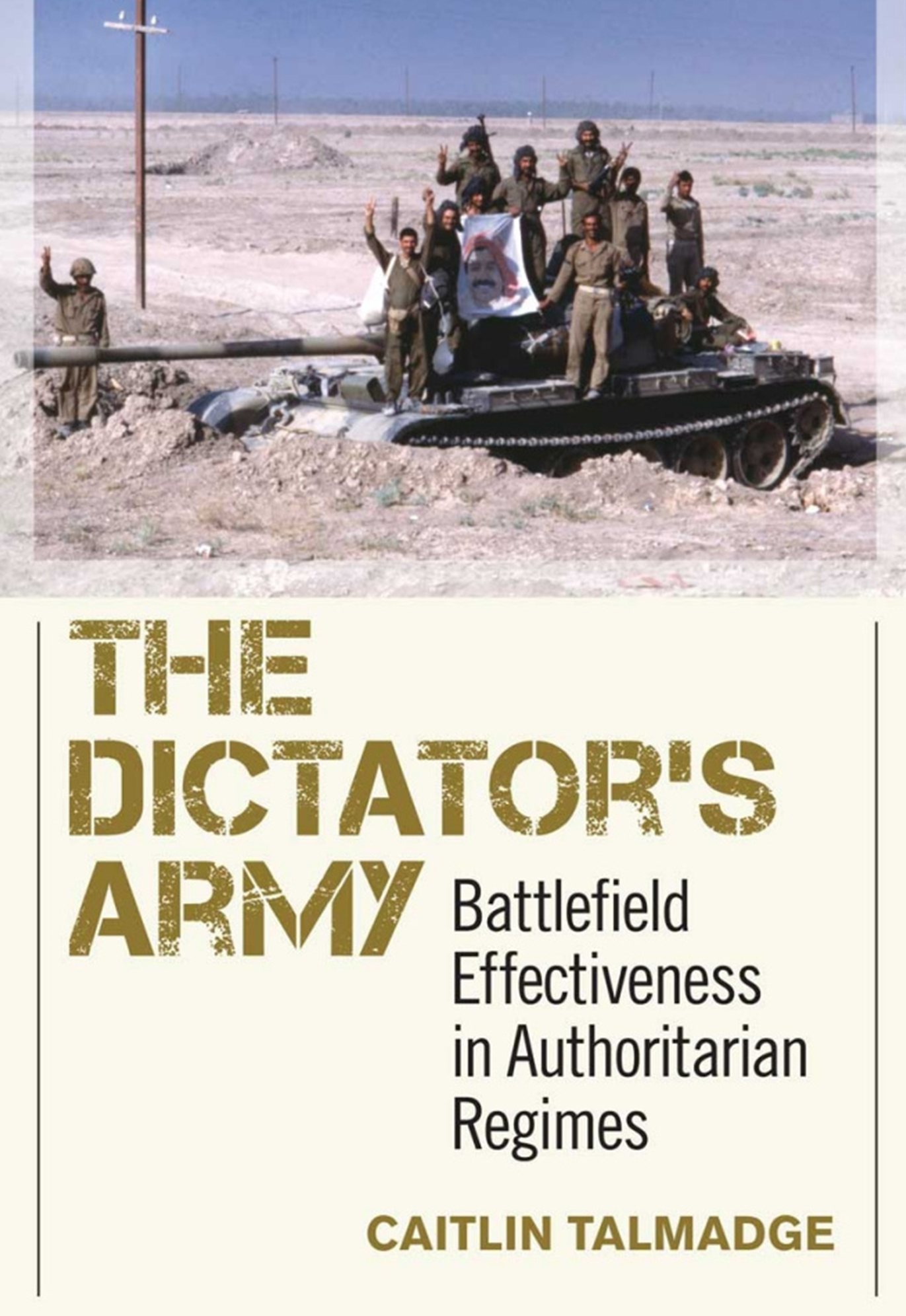 book cover: The Dictator's Army, Battlefield Effectiveness in Authoritarian Regimes, Caitlin Talmadge. Men in uniforms pose on a tank in the desert.