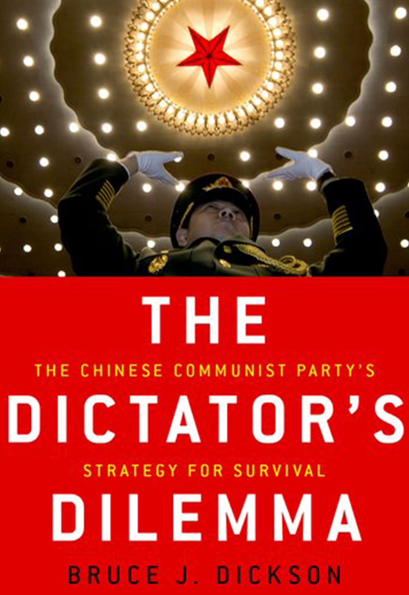 book cover: text, The Dictator's Dilemma, The Chinese Communist Party's Strategy for Survival. Bruce J. Dickson. A Chinese Army official stands with his hands raised, a ceiling with a red star and many lights is above him.