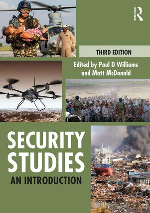 book cover: text- Third Edition, Edited by Paul D Williams and Matt McDonald, Security Studies, An Introduction. Pictures of a soldier exiting a helicopter holding a baby, there is a man in the background. Another picture of a drone flying over a desert. A picture of two military personnel facing a large crowd of people. A picture of a boat in water that is almost invisible due to a large amount of debris floating in it. There is a ruined home and a large cloud of smoke in the background indicating a large fire or an explosion.